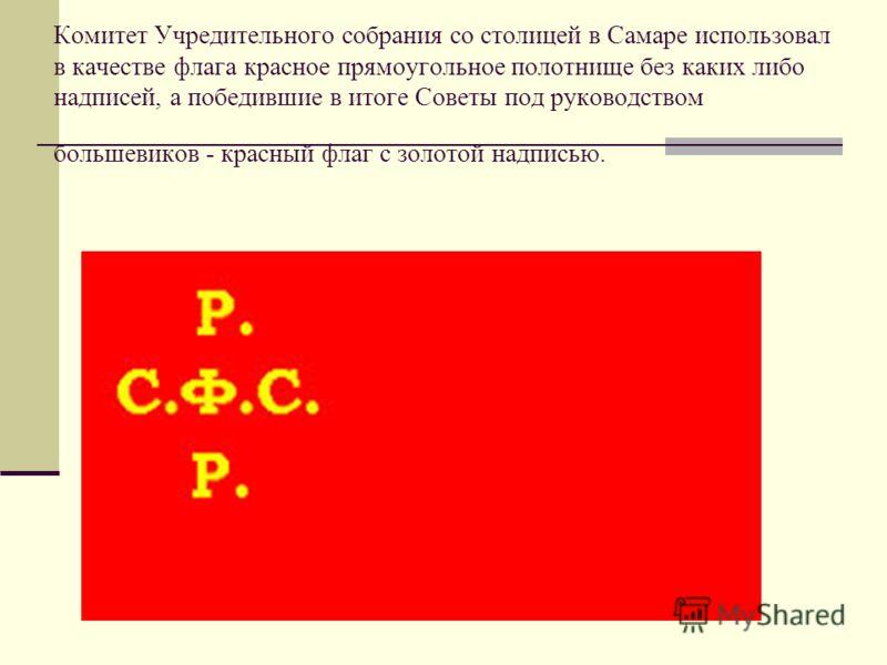 Комитет Учредительного собрания со столицей в Самаре использовал в качестве флага красное прямоугольное полотнище без каких либо надписей, а победившие в итоге Советы под руководством большевиков - красный флаг с золотой надписью.