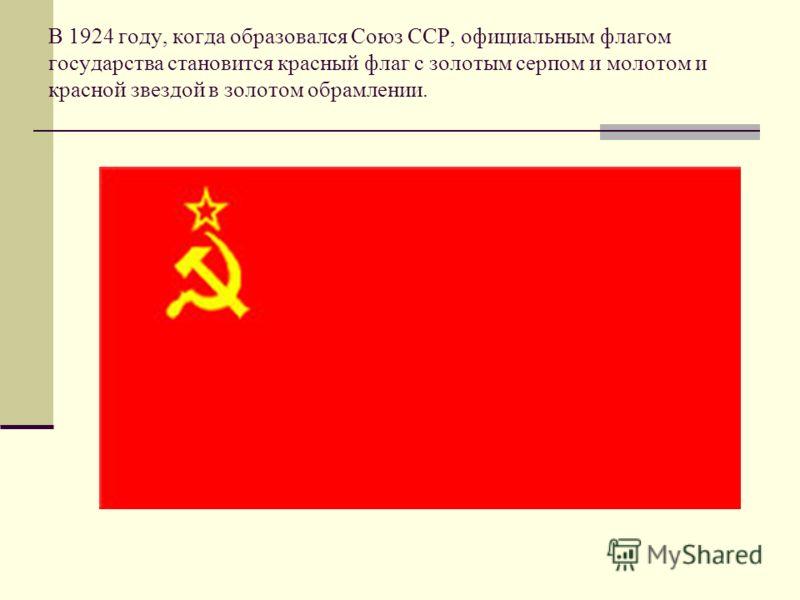 В 1924 году, когда образовался Союз ССР, официальным флагом государства становится красный флаг с золотым серпом и молотом и красной звездой в золотом обрамлении.