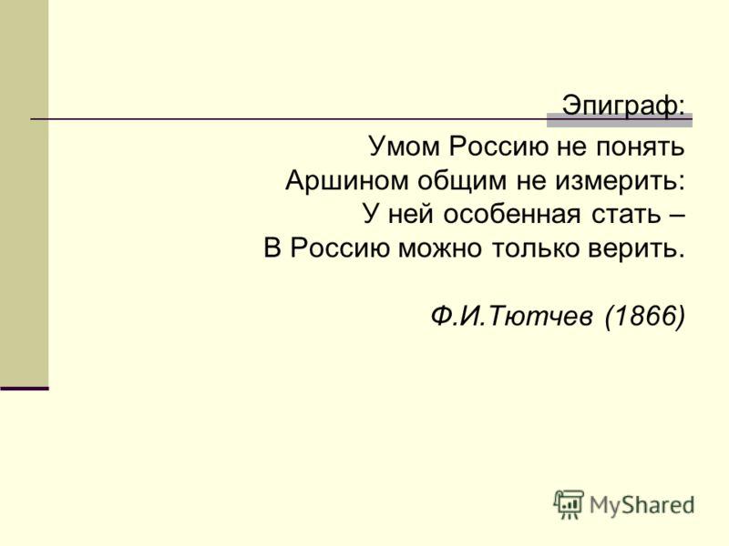Эпиграф: Умом Россию не понять Аршином общим не измерить: У ней особенная стать – В Россию можно только верить. Ф.И.Тютчев (1866)