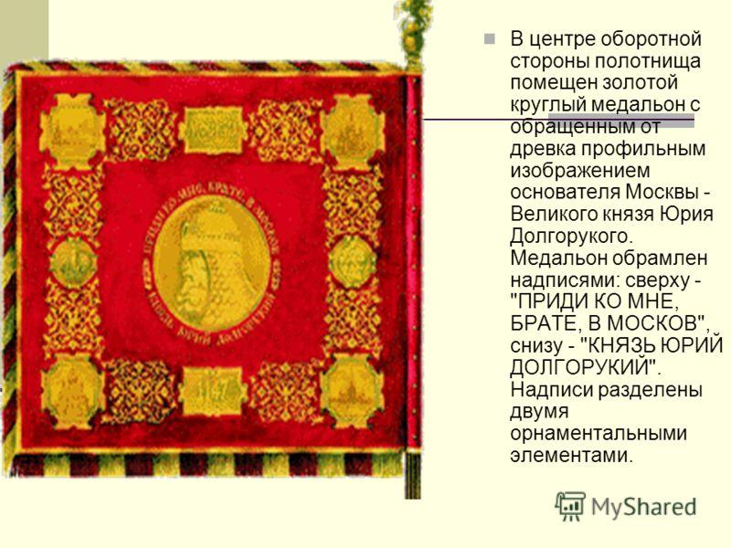 В центре оборотной стороны полотнища помещен золотой круглый медальон с обращенным от древка профильным изображением основателя Москвы - Великого князя Юрия Долгорукого. Медальон обрамлен надписями: сверху -