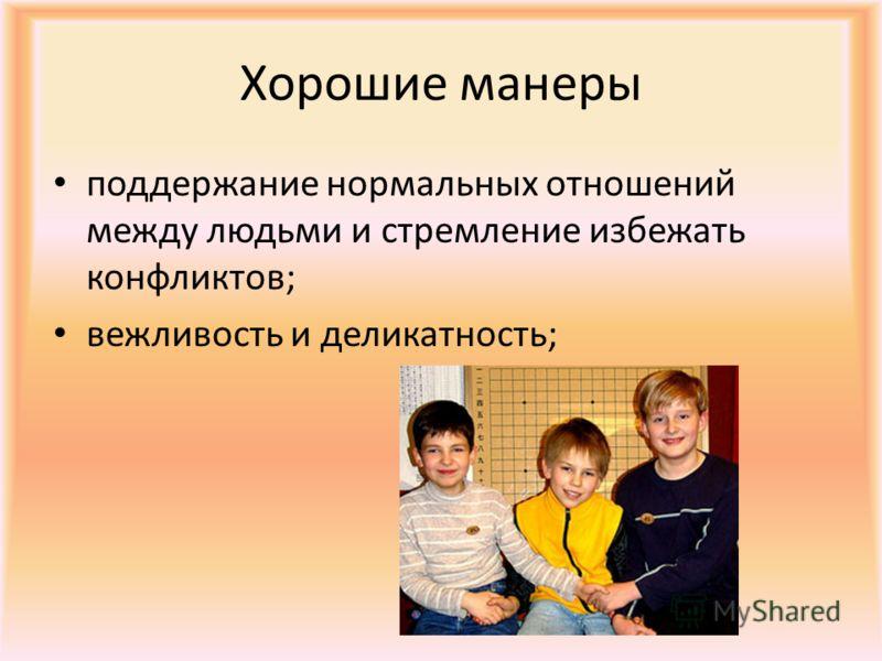 Хорошие манеры поддержание нормальных отношений между людьми и стремление избежать конфликтов; вежливость и деликатность;