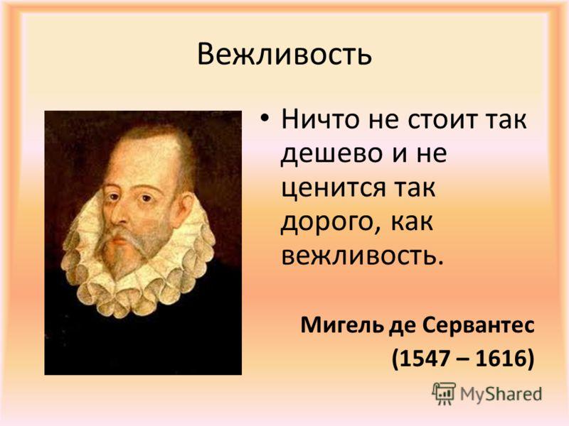 Вежливость Ничто не стоит так дешево и не ценится так дорого, как вежливость. Мигель де Сервантес (1547 – 1616)