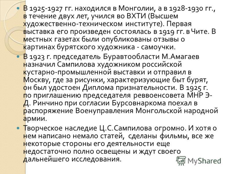 В 1925-1927 гг. находился в Монголии, а в 1928-1930 гг., в течение двух лет, учился во ВХТИ ( Высшем художественно - техническом институте ). Первая выставка его произведен состоялась в 1919 гг. в Чите. В местных газетах были опубликованы отзывы о ка