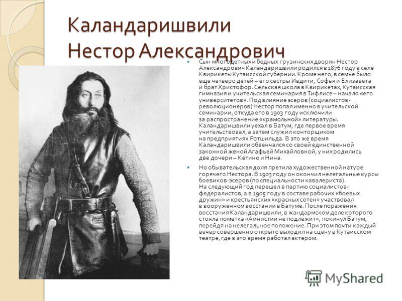 Каландаришвили Нестор Александрович Сын многодетных и бедных грузинских дворян Нестор Александрович Каландаришвили родился в 1876 году в селе Квирикеты Кутаисской губернии. Кроме него, в семье было еще четверо детей – его сестры Ивдити, Софья и Елиза