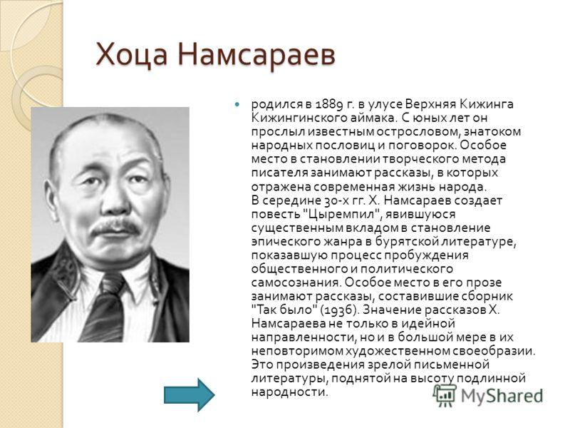 Хоца Намсараев родился в 1889 г. в улусе Верхняя Кижинга Кижингинского аймака. С юных лет он прослыл известным острословом, знатоком народных пословиц и поговорок. Особое место в становлении творческого метода писателя занимают рассказы, в которых от