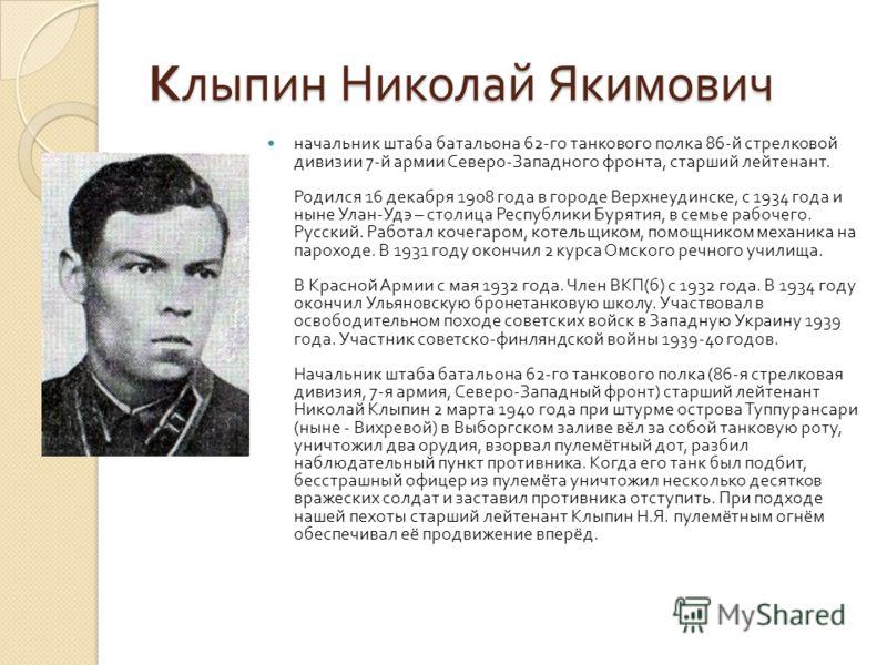 Клыпин Николай Якимович начальник штаба батальона 62- го танкового полка 86- й стрелковой дивизии 7- й армии Северо - Западного фронта, старший лейтенант. Родился 16 декабря 1908 года в городе Верхнеудинске, с 1934 года и ныне Улан - Удэ – столица Ре