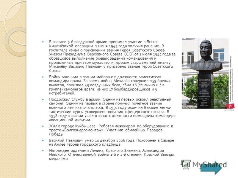 В составе 5- й воздушной армии принимал участие в Ясско - Кишенёвской операции. 1 июня 1944 года получил ранение. В госпитале узнал о присвоении звания Героя Советского Союза. Указом Президиума Верховного Совета СССР от 1 июля 1944 года за образцовое