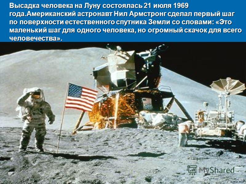 Высадка человека на Луну состоялась 21 июля 1969 года.Американский астронавт Нил Армстронг сделал первый шаг по поверхности естественного спутника Земли со словами: «Это маленький шаг для одного человека, но огромный скачок для всего человечества».