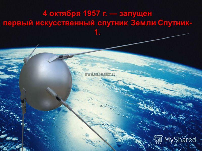 4 октября 1957 г. запущен первый искусственный спутник Земли Спутник- 1.