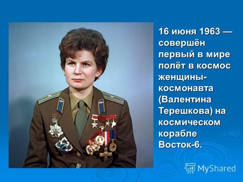 16 июня 1963 совершён первый в мире полёт в космос женщины- космонавта (Валентина Терешкова) на космическом корабле Восток-6.