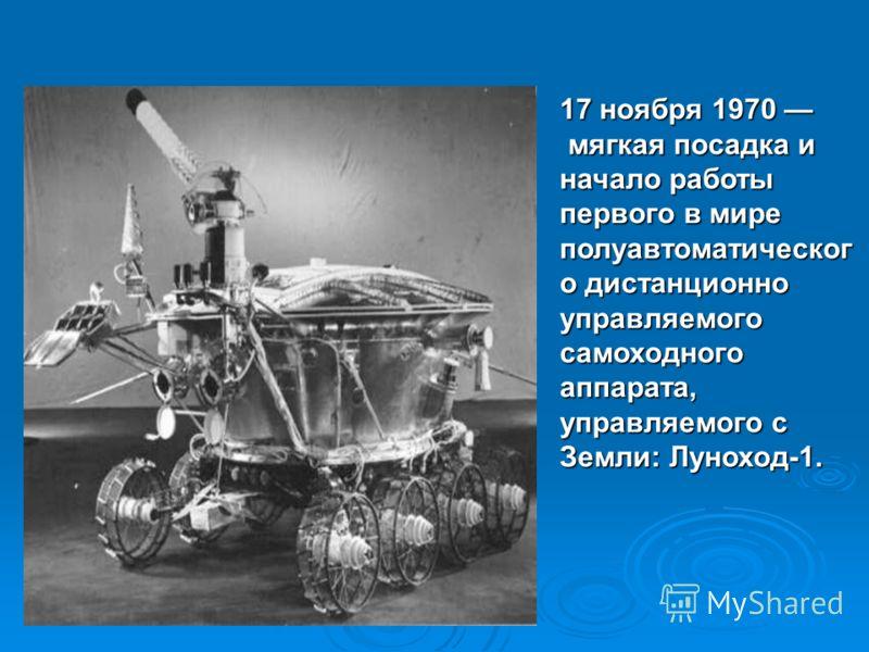 17 ноября 1970 мягкая посадка и начало работы первого в мире полуавтоматическог о дистанционно управляемого самоходного аппарата, управляемого с Земли: Луноход-1.