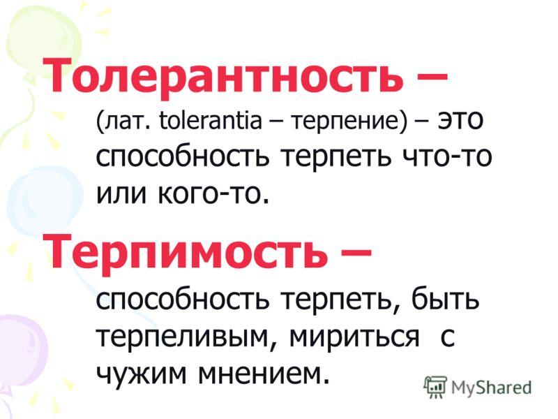 Толерантность – (лат. tolerantia – терпение) – это способность терпеть что-то или кого-то. Терпимость – способность терпеть, быть терпеливым, мириться с чужим мнением.