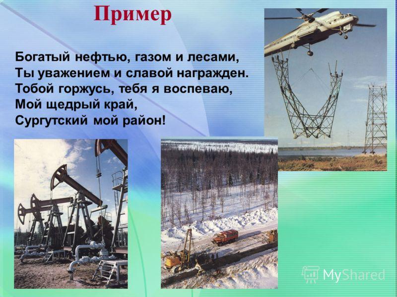 Пример Богатый нефтью, газом и лесами, Ты уважением и славой награжден. Тобой горжусь, тебя я воспеваю, Мой щедрый край, Сургутский мой район!