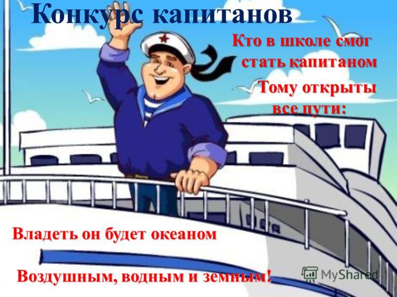Конкурс капитанов Кто в школе смог стать капитаном Тому открыты все пути: Владеть он будет океаном Воздушным, водным и земным!