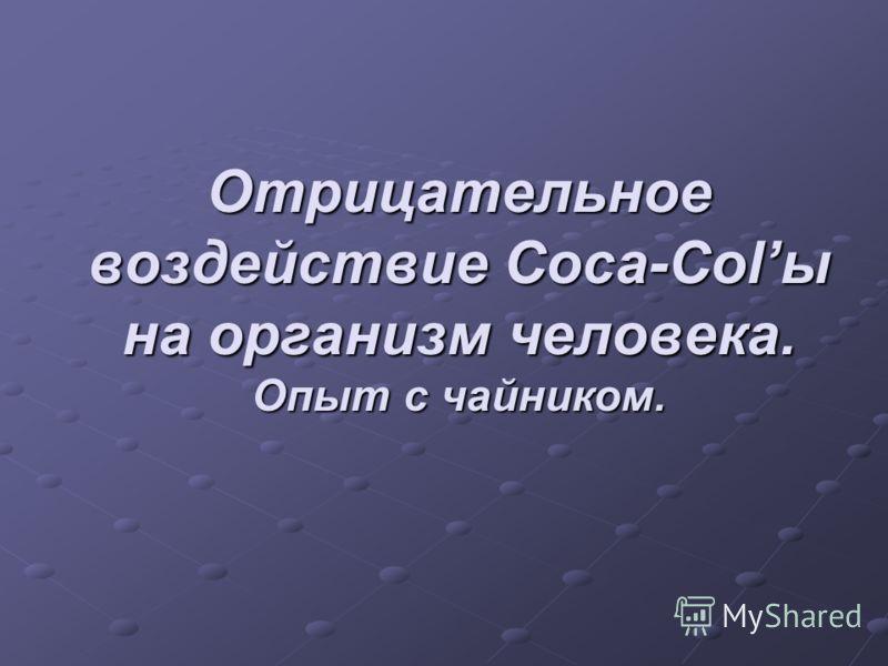 Отрицательное воздействие Coca-Colы на организм человека. Опыт с чайником.