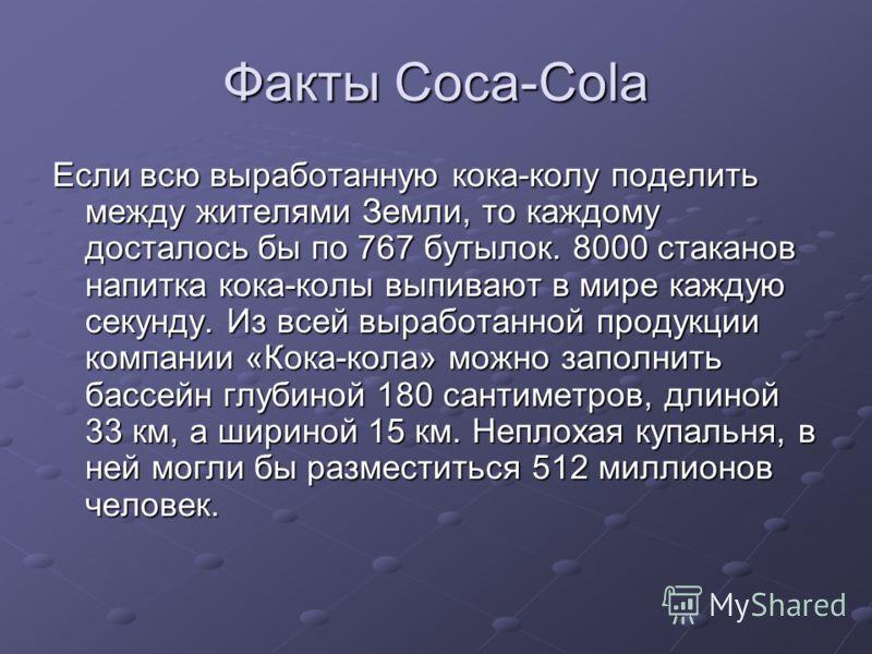 Факты Coca-Cola Если всю выработанную кока-колу поделить между жителями Земли, то каждому досталось бы по 767 бутылок. 8000 стаканов напитка кока-колы выпивают в мире каждую секунду. Из всей выработанной продукции компании «Кока-кола» можно заполнить