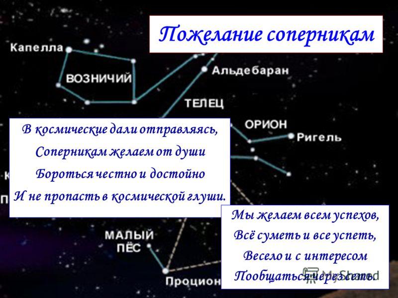 В космические дали отправляясь, Соперникам желаем от души Бороться честно и достойно И не пропасть в космической глуши. Пожелание соперникам Мы желаем всем успехов, Всё суметь и все успеть, Весело и с интересом Пообщаться через сеть.