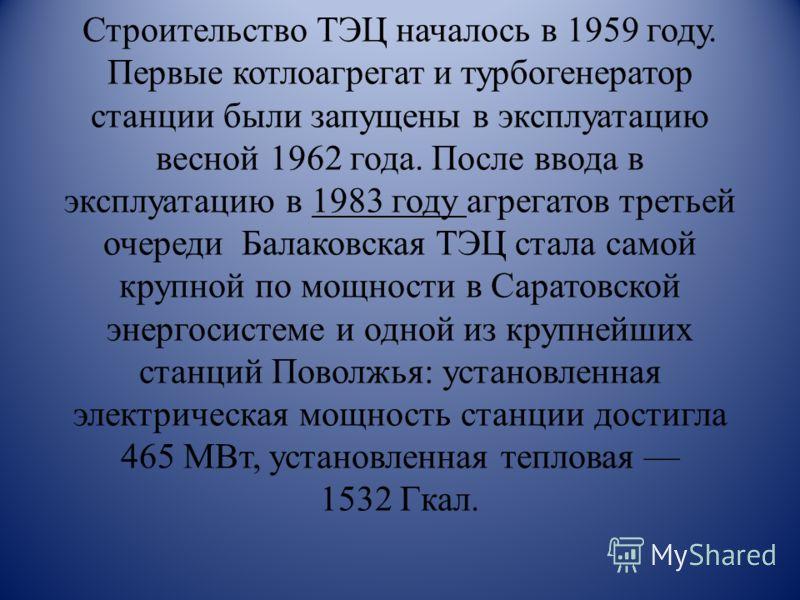 Строительство ТЭЦ началось в 1959 году. Первые котлоагрегат и турбогенератор станции были запущены в эксплуатацию весной 1962 года. После ввода в эксплуатацию в 1983 году агрегатов третьей очереди Балаковская ТЭЦ стала самой крупной по мощности в Сар