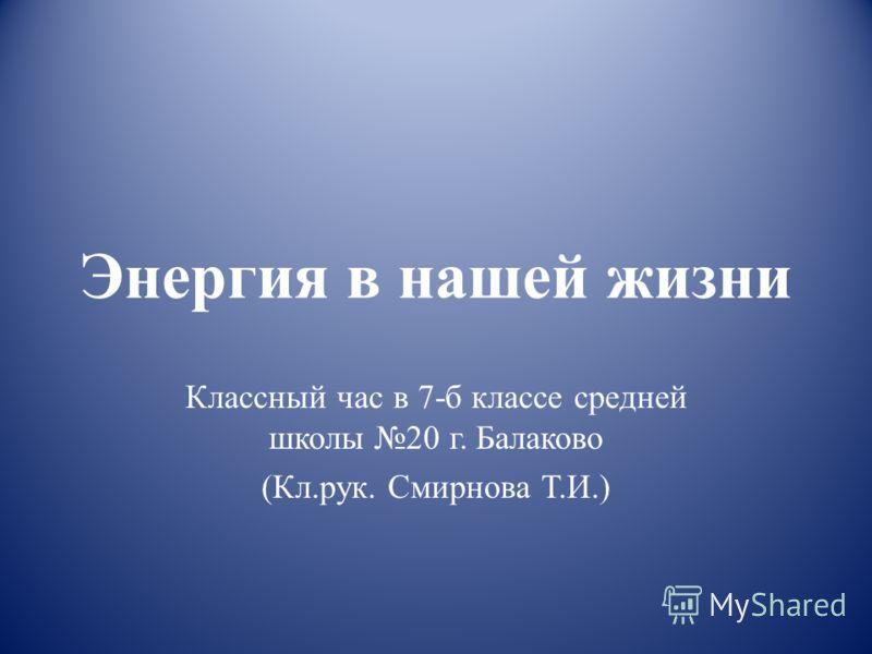 Энергия в нашей жизни Классный час в 7-б классе средней школы 20 г. Балаково (Кл.рук. Смирнова Т.И.)