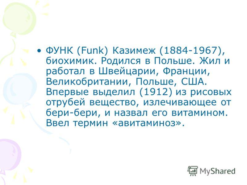 ФУНК (Funk) Казимеж (1884-1967), биохимик. Родился в Польше. Жил и работал в Швейцарии, Франции, Великобритании, Польше, США. Впервые выделил (1912) из рисовых отрубей вещество, излечивающее от бери-бери, и назвал его витамином. Ввел термин «авитамин