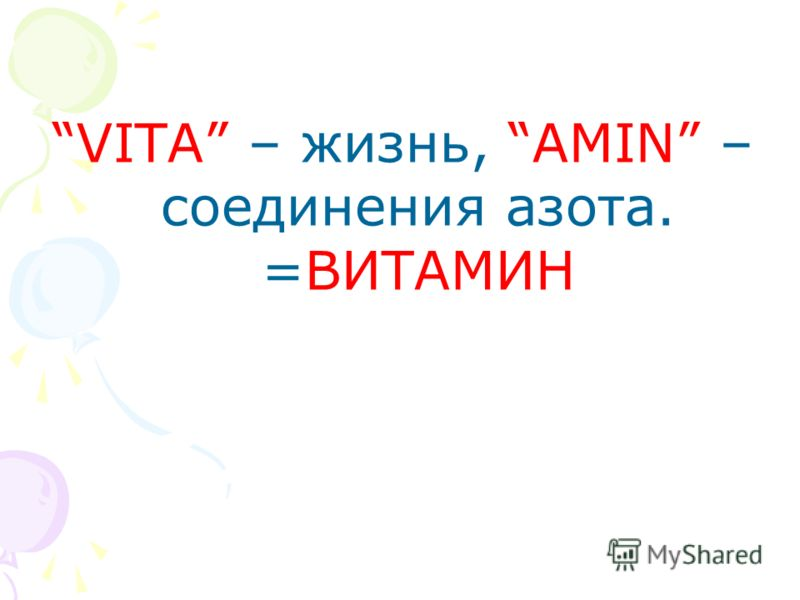 VITA – жизнь, AMIN – соединения азота. =ВИТАМИН