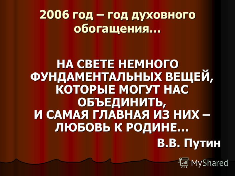 2006 год – год духовного обогащения… НА СВЕТЕ НЕМНОГО ФУНДАМЕНТАЛЬНЫХ ВЕЩЕЙ, КОТОРЫЕ МОГУТ НАС ОБЪЕДИНИТЬ, И САМАЯ ГЛАВНАЯ ИЗ НИХ – ЛЮБОВЬ К РОДИНЕ… В.В. Путин