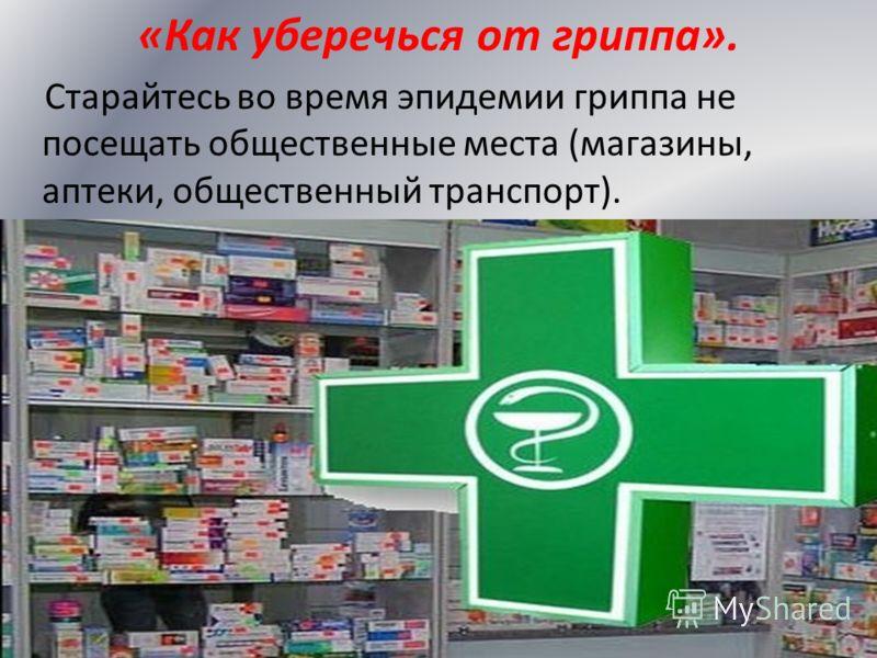 «Как уберечься от гриппа». Старайтесь во время эпидемии гриппа не посещать общественные места (магазины, аптеки, общественный транспорт).