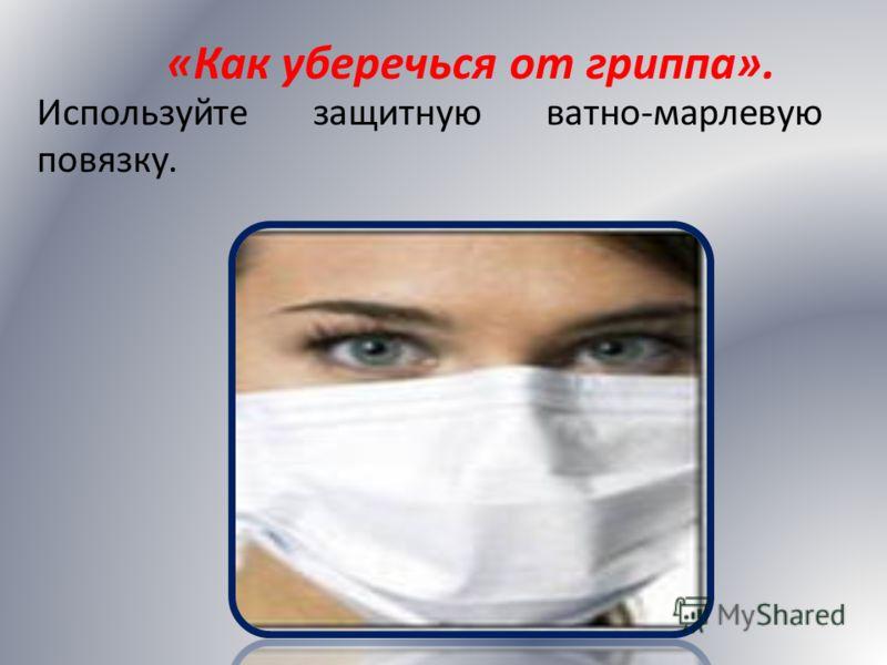 Используйте защитную ватно-марлевую повязку. «Как уберечься от гриппа».