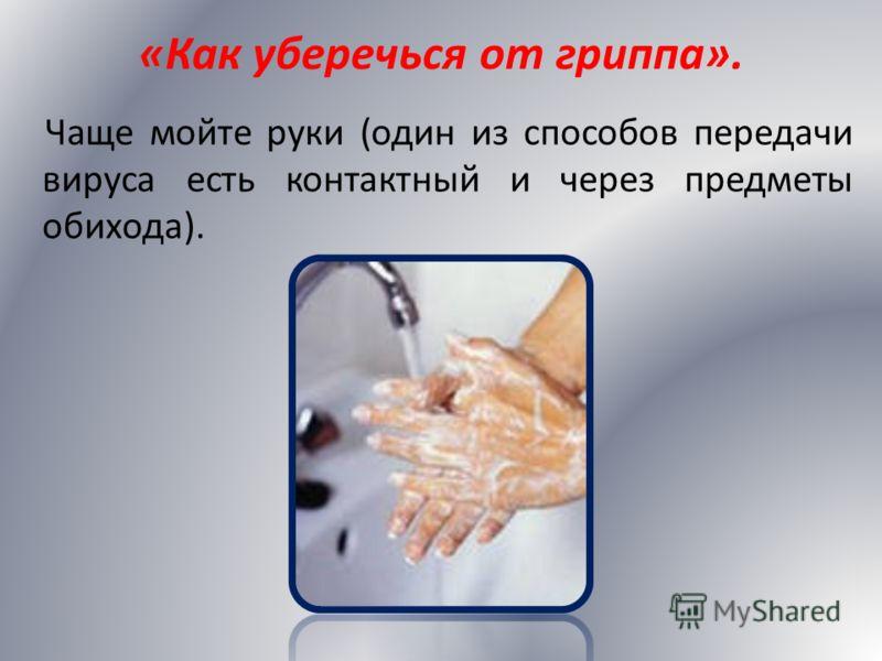 Чаще мойте руки (один из способов передачи вируса есть контактный и через предметы обихода).