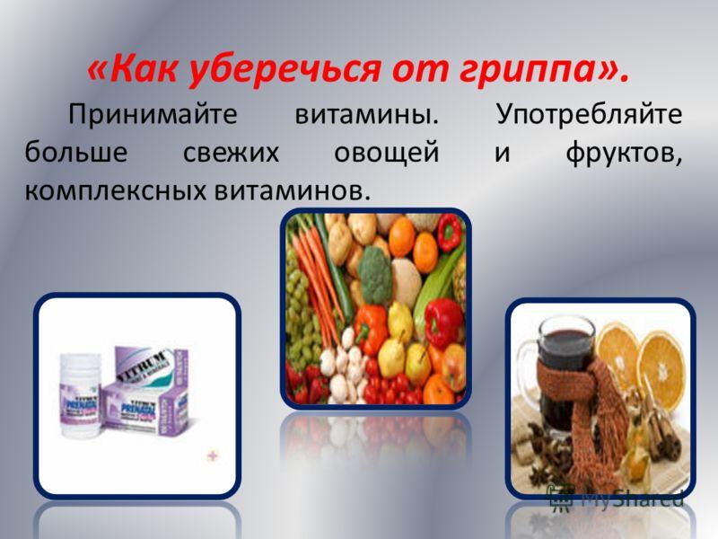 «Как уберечься от гриппа». Принимайте витамины. Употребляйте больше свежих овощей и фруктов, комплексных витаминов.