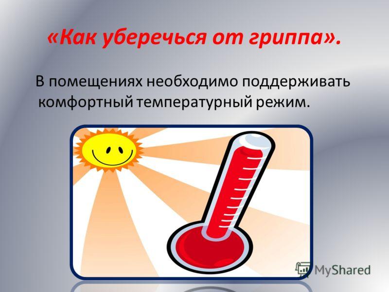 «Как уберечься от гриппа». В помещениях необходимо поддерживать комфортный температурный режим.