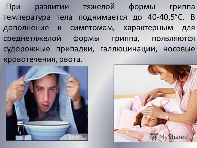При развитии тяжелой формы гриппа температура тела поднимается до 40-40,5°С. В дополнение к симптомам, характерным для среднетяжелой формы гриппа, появляются судорожные припадки, галлюцинации, носовые кровотечения, рвота.