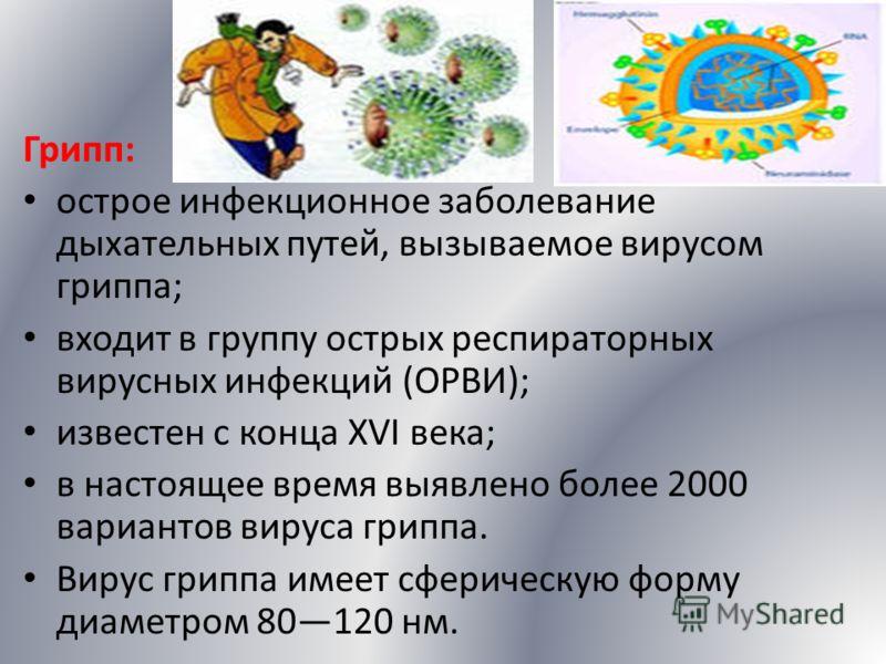 Грипп: острое инфекционное заболевание дыхательных путей, вызываемое вирусом гриппа; входит в группу острых респираторных вирусных инфекций (ОРВИ); известен с конца XVI века; в настоящее время выявлено более 2000 вариантов вируса гриппа. Вирус гриппа