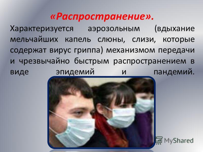 «Распространение». Характеризуется аэрозольным (вдыхание мельчайших капель слюны, слизи, которые содержат вирус гриппа) механизмом передачи и чрезвычайно быстрым распространением в виде эпидемий и пандемий.