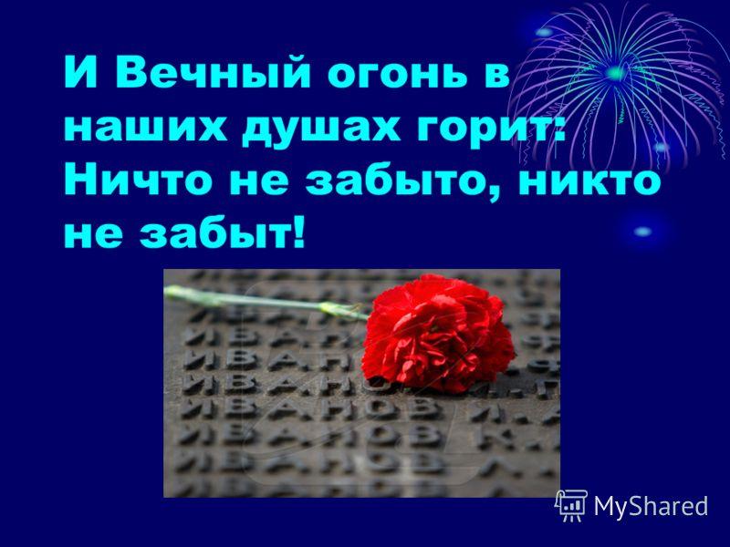 И Вечный огонь в наших душах горит: Ничто не забыто, никто не забыт!