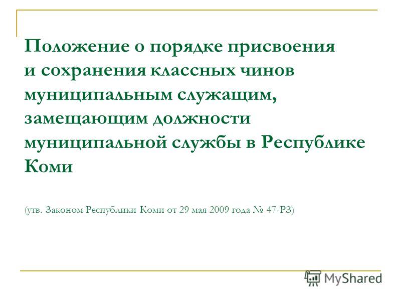 Положение о порядке присвоения и сохранения классных чинов муниципальным служащим, замещающим должности муниципальной службы в Республике Коми (утв. Законом Республики Коми от 29 мая 2009 года 47-РЗ)