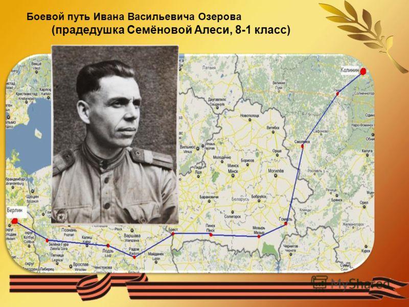 Боевой путь Ивана Васильевича Озерова (прадедушка Семёновой Алеси, 8-1 класс)