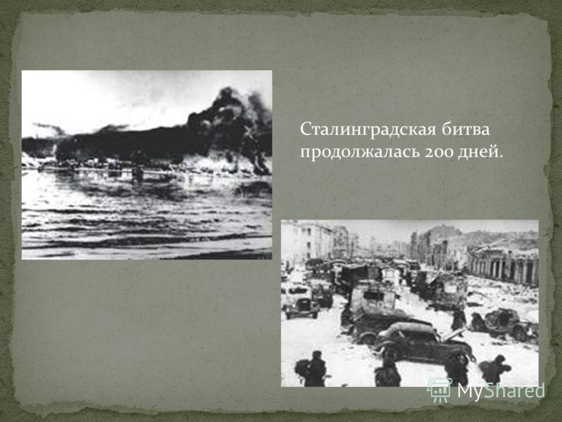Сталинградская битва продолжалась 200 дней.