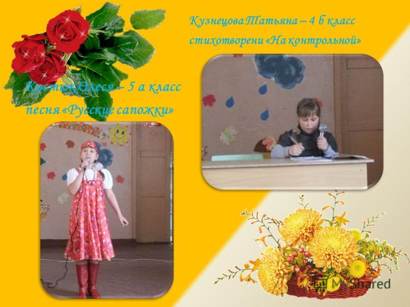 Костюк Олеся – 5 а класс песня «Русские сапожки» Кузнецова Татьяна – 4 б класс стихотворени «На контрольной»