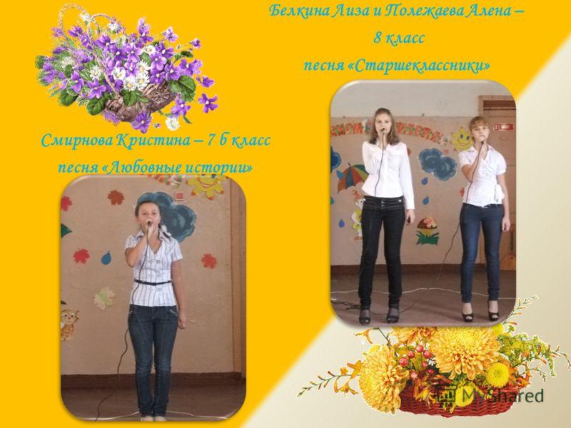 Смирнова Кристина – 7 б класс песня «Любовные истории» Белкина Лиза и Полежаева Алена – 8 класс песня «Старшеклассники»