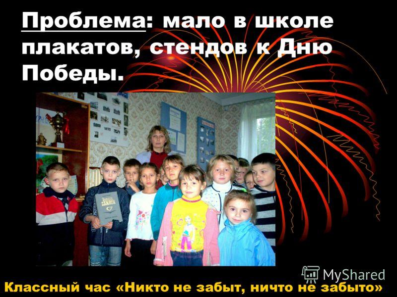 Проблема: мало в школе плакатов, стендов к Дню Победы. Классный час «Никто не забыт, ничто не забыто»