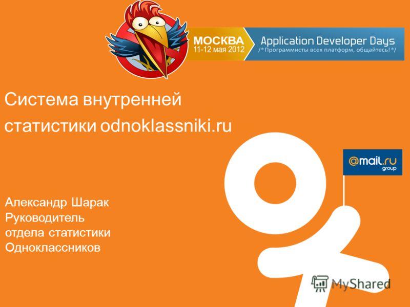 Система внутренней статистики odnoklassniki.ru Александр Шарак Руководитель отдела статистики Одноклассников