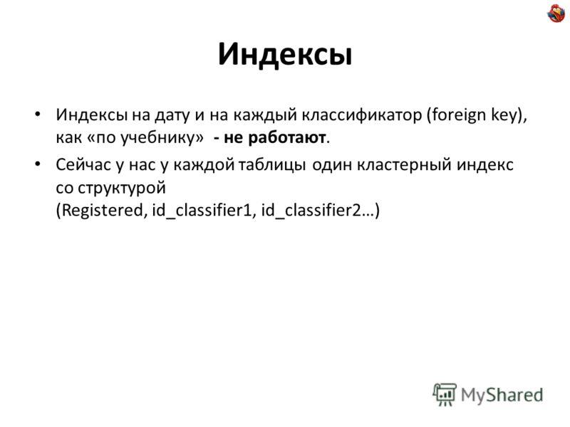 Индексы Индексы на дату и на каждый классификатор (foreign key), как «по учебнику» - не работают. Сейчас у нас у каждой таблицы один кластерный индекс со структурой (Registered, id_classifier1, id_classifier2…)