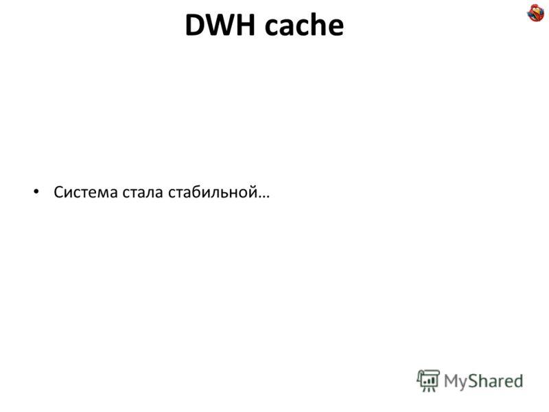 DWH cache Система стала стабильной…