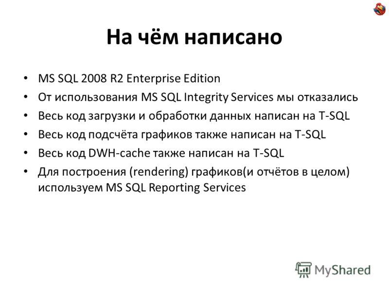 На чём написано MS SQL 2008 R2 Enterprise Edition От использования MS SQL Integrity Services мы отказались Весь код загрузки и обработки данных написан на T-SQL Весь код подсчёта графиков также написан на T-SQL Весь код DWH-cache также написан на T-S