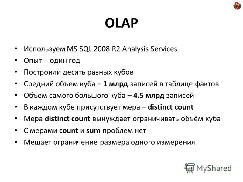 OLAP Используем MS SQL 2008 R2 Analysis Services Опыт - один год Построили десять разных кубов Средний объем куба – 1 млрд записей в таблице фактов Объем самого большого куба – 4.5 млрд записей В каждом кубе присутствует мера – distinct count Мера di