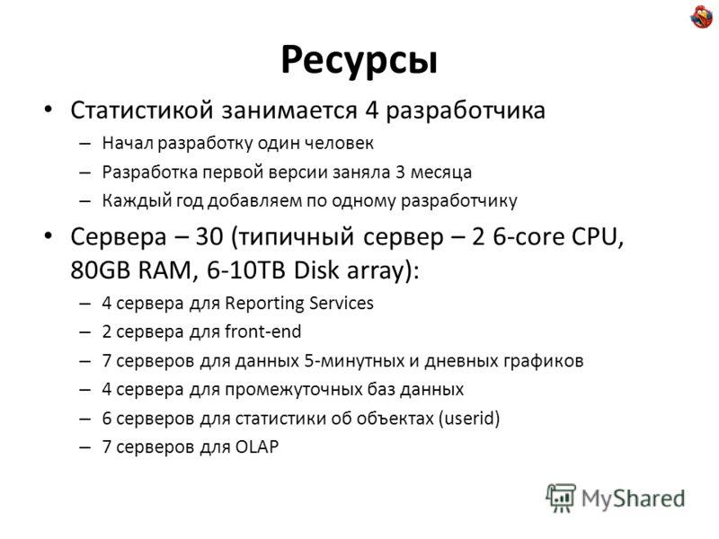 Ресурсы Статистикой занимается 4 разработчика – Начал разработку один человек – Разработка первой версии заняла 3 месяца – Каждый год добавляем по одному разработчику Сервера – 30 (типичный сервер – 2 6-core CPU, 80GB RAM, 6-10TB Disk array): – 4 сер
