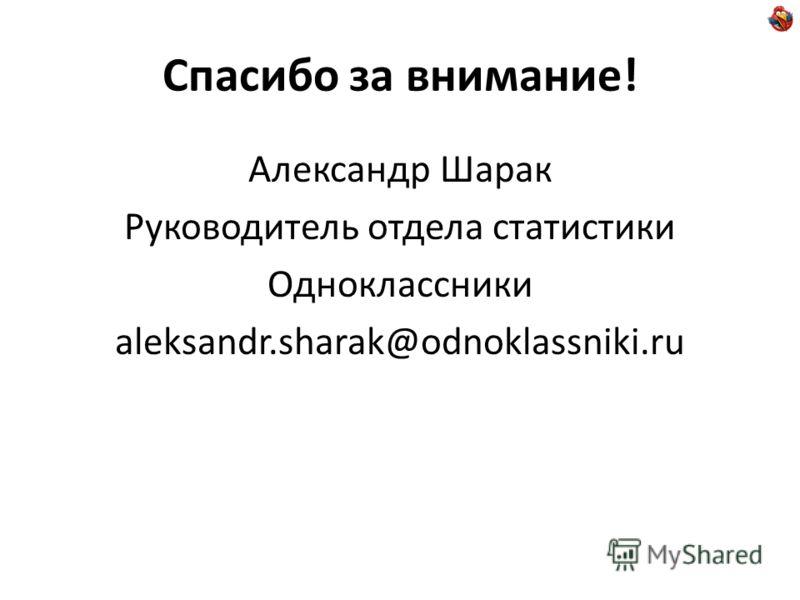 Спасибо за внимание! Александр Шарак Руководитель отдела статистики Одноклассники aleksandr.sharak@odnoklassniki.ru