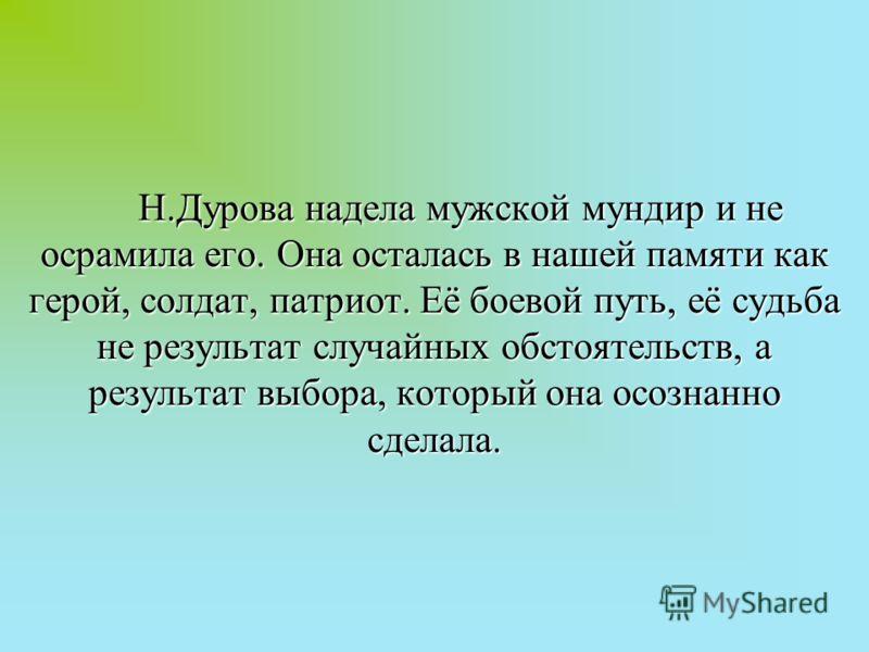 Н.Дурова надела мужской мундир и не осрамила его. Она осталась в нашей памяти как герой, солдат, патриот. Её боевой путь, её судьба не результат случайных обстоятельств, а результат выбора, который она осознанно сделала.