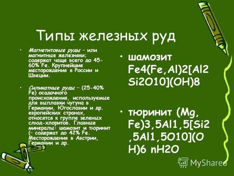 Типы железных руд Магнетитовые руды – или магнитные железняки; содержат чаще всего до 45- 60% Fe. Крупнейшие месторождения в России и Швеции. Силикатные руды – (25-40% Fe) осадочного происхождения, используемые для выплавки чугуна в Германии, Югослав